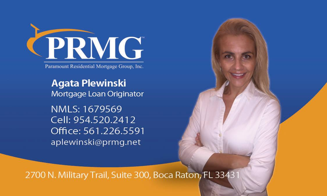 Agata Plewinski – Mortagage Broker at Permanent Residential Mortgage Group, Inc. 2700 N. Military Trail, Suite 300, Boca Raton, FL 33431 Agata Plewinski is a licensed mortgage broker / mortgage loan originator in Boca Raton in Palm Beach County and can help you with all your mortgage needs in Florida. Agata has a Bachelor's Degree in Economics and is fluent in Polish. Agata Plewniński jest licencjonowanym specjalistą od spraw kredytów na zakup nieruchomości. Agata ma wyższe wykształcenie ekonomiczne i mówi biegle po polsku. Email: aplewinski@pmrg.net Cell: (954) 520 – 2412 Office: (561) 226 – 5591 Facebook: https://www.facebook.com/agata.plewinski