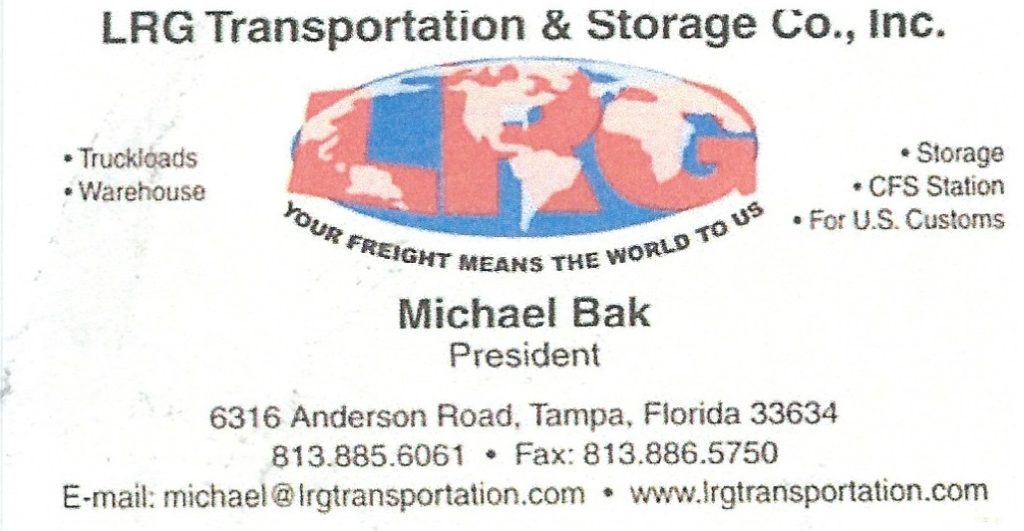LRG Transportation & Storage Co., Inc. - Michael Bak 6316 Anderson Rd., Tampa FL 34677 - LRG Transportation & Storage Co., Inc, has been involved in the trucking industry since 1989. Through the leadership of the President, Michael Bak, LRG Transportation & Storage has continued to grow and offer each and every customer quality and dedicated service. Our wide range of services gives customers room to tailor our services to meet their needs. Our team of drivers can haul your load anywhere in North America. Contact us now and receive a competitive, on the spot quote for your bonded or non-bonded loads. ROAD FREIGHT SERVICE Service in 48 states ( max weight 46,000 lbs) Door to Door Service Drop Door Program Next Day Delivery Guaranteed to all points within Florida Same Day Delivery Guaranteed on all Local Deliveries Discounts offered to Volume Shippers LOGISTICS SERVICE CFS Station Bond #0115 Dock High Warehouse centrally located in Tampa, minutes away from Tampa Int'l Airport Long Term and Short Term Storage Full Alarmed Security General Commodities Bonded Storage In & Out Service Ocean Container - Loading & Devanding Supply Chain Management (SCM) services 3rd party Logistics Solutions LRG Transportation & Storage Co., Inc, zajmuje się przemysłem transportowym od 1989. Firma oferuje klientom szeroki zakres wysokiej jakości usług transportowych dostosowanych do potrzeb klienta na terenie całej Ameryki Północnej. Prezydent, Michał Bąk mówi po polsku. (813) 885-6061 1-800-345-6574 Email: michael@lrgtransportation.com www.lrgtransportation.com