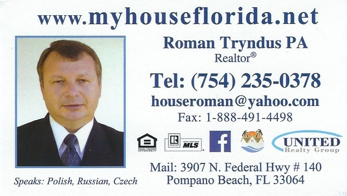 Roman Tryndus - Realtor at United Realty Group, Inc. and Roman Tryndus, PA 3907 N. Federal Hwy. # 140, Pompano Beach, FL 33064 Roman Tryndus is a Polish Realtor in Pompano Beach, Florida. Besides Broward County, Roman also serves clients in Miami-Dade , Palm Beach and St. Lucie County. Roman can help you with all your real estate needs (residential and commercial). Besides English, Roman speaks Polish, Russian and Czech. Roman Tryndus jest polskim pośrednikiem nieruchomości w Pompano Beach na Florydzie. Roman obsługuje klientów w Broward County, Miami-Dade , Palm Beach oraz St. Lucie County. Roman może pomóc Ci we wszelkiego rodzaju transakcjach dotyczących nieruchomości. Roman mówi biegle po polsku, rosyjsku i czesku. (754) 235 - 0378 Email: houseroman@yahoo.com Facebook: https://www.facebook.com/myhouseflorida