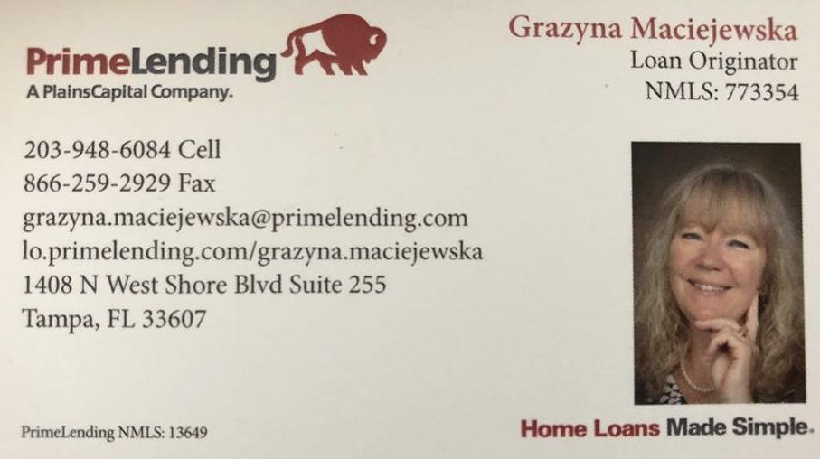 PrimeLending – Grazyna Maciejewska, Loan Originator 1408 N West Shore Blvd Suite 255, Tampa, FL 33607 Grazyna can help you with loans and mortgages. Grazyna speaks Polish. Grażyna może pomóc Ci w uzyskaniu pożyczek i kredytów na dom. Grażyna mówi po polsku. Email : grazyna.maciejewska@primelending.com (203) 948-6084 lo.primelending.com/grazyna.maciejewska